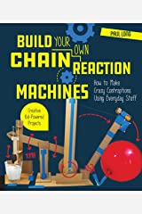 Build Your Own Chain Reaction Machines: How to Make Crazy Contraptions Using Everyday Stuff--Creative Kid-Powered Projects! Paperback