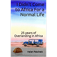 I Didn't Come to Africa For a Normal Life: 25 years of Overlanding in Africa