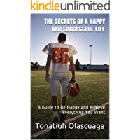 The Secrets of a Happy and Successful Life: A Guide to Be Happy and Achieve Everything You Want (English Edition)