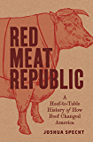 Red Meat Republic: A Hoof-to-Table History of How Beef Changed America (Histories of Economic Life Book 3)