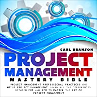 Project Management Mastery Bible: Project Management Professional Practices and Agile Project Management. Learn All the…