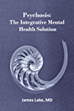 Psychosis: The Integrative Mental Health Solution: Safe, effective and affordable non-medication treatments of psychosis