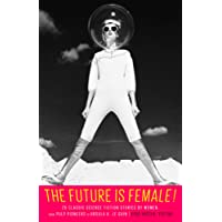 The Future Is Female! 25 Classic Science Fiction Stories by Women, from Pulp Pioneers to Ursula K. Le Guin: A Library of America Special Publication