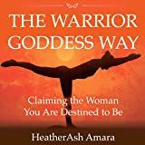 The Warrior Goddess Way: Claiming the Woman You Are Destined to Be