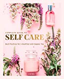 The Complete Guide to Self Care: Best Practices for a Healthier and Happier You (Everyday Wellbeing)