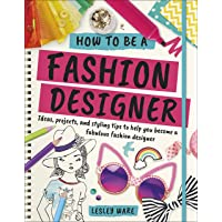 How To Be A Fashion Designer: Ideas, Projects and Styling Tips to help you Become a Fabulous Fashion Designer