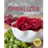 The Healthy Spiralizer Cookbook: Flavorful and Filling Salads, Soups, Suppers, and More for Low-Carb Living
