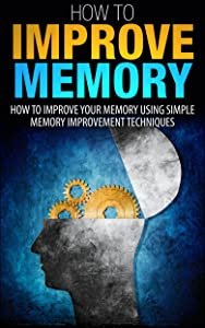How To Improve Memory: How To Improve Your Memory Using Simple Memory Improvement Techniques (How to improve memory, Improve memory, How to improve your ... your memory, Memory improvement, Memory)