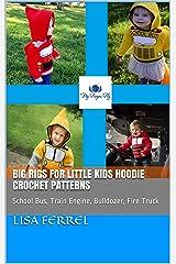 Big Rigs for Little Kids Hoodie Crochet Patterns : School Bus, Train Engine, Bulldozer, Fire Truck Kindle Edition