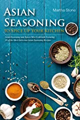 Asian Seasoning to Spice Up Your Kitchen: Asian Seasoning and Spices Mix Cookbook Featuring 30 of the Most Delicious Asian Seasoning Recipes Kindle Edition