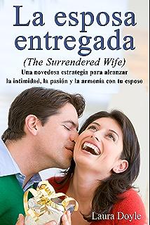 La Esposa Entregada: Una Novedosa Estrategia para Alcanzar La Intimidad, La Pasión y La