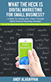 What The Heck Is Digital Marketing For Small Business: A Guide For Getting More Clients Through Digital Inbound Marketing Strategies