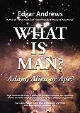 WHAT IS MAN?: Adam, Alien or Ape?