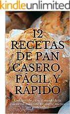 12 recetas de pan casero, fácil y rápido: Una introducción al mundo de la panadería, para todo los que se animan por primera vez