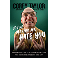 You're Making Me Hate You: A Cantankerous Look at the Common Misconception That Humans Have Any Common Sense Left (English Edition)