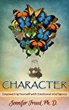 CHARACTER: Empowering Yourself with Emotional Intelligence (BECOME YOUR BEST SELF Book 1)