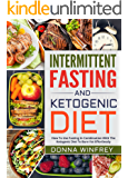 Intermittent Fasting And Ketogenic Diet: How To Use Fasting In Combination With The Ketogenic Diet To Burn Fat Effortlessly