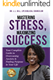 Mastering Stress, Maximizing Success: Your Complete Guide to Overcoming Anxiety & Finding Purpose in Your Life