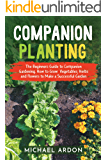Companion Planting : The Beginners Guide to Companion Gardening. How to Grow Vegetables, Herbs and Flowers to Make a Successful Garden