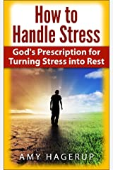 How to Handle Stress: God's Prescription for Turning Stress into Rest Kindle Edition