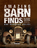 Amazing Barn Finds and Roadside Relics: Musty Mustangs, Hidden Hudsons, Forgotten Fords, and Other Lost Automotive Gems