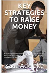 KEY STRATEGIES TO RAISE MONEY : Raise Money for small and medium business without Borrowing , with Creative Strategies and with or without Collateral Kindle Edition
