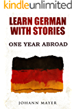 Learn German with stories - One Year Abroad: Improve your reading skills the fun way and boost your vocabulary with real German stories