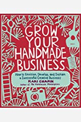 Grow Your Handmade Business: How to Envision, Develop, and Sustain a Successful Creative Business Paperback