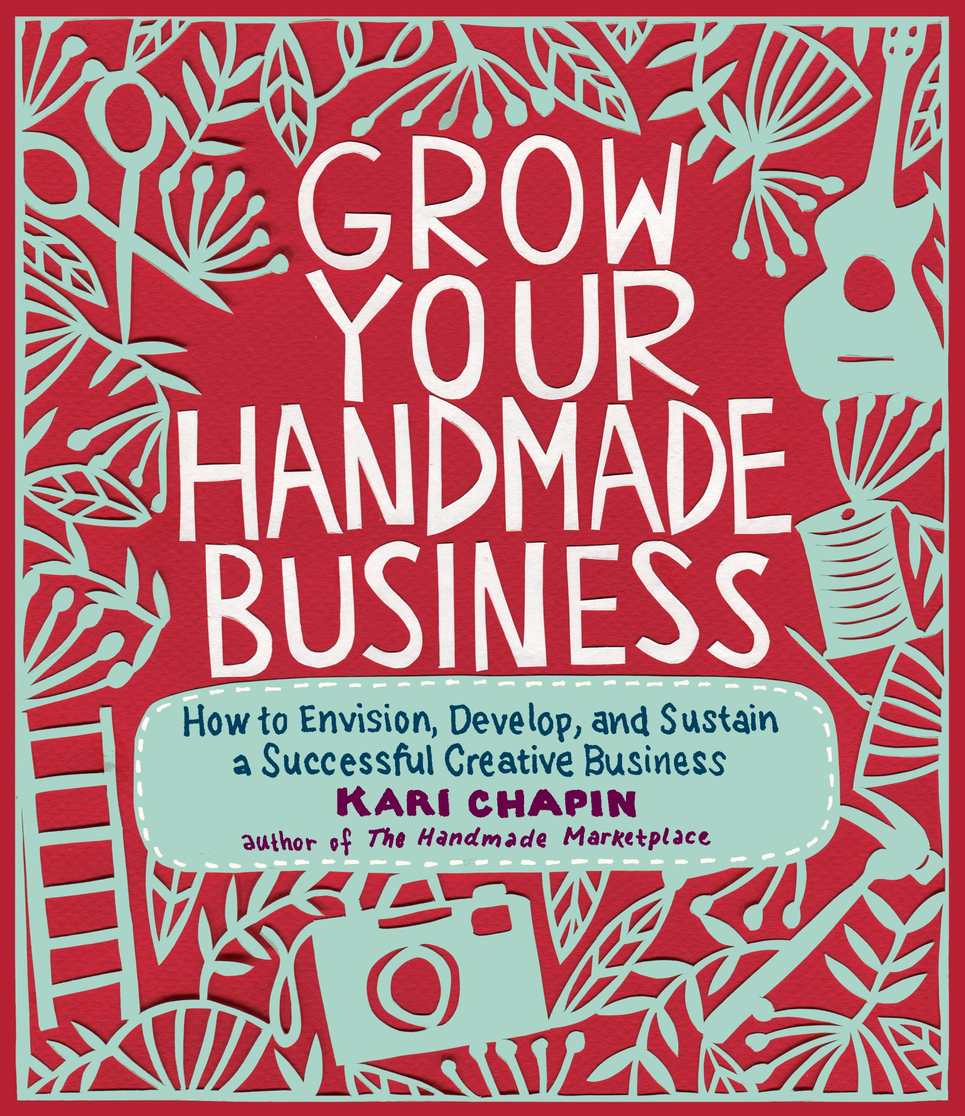Grow Your Handmade Business: How to Envision, Develop, and Sustain a ...