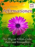 Affirmationen - Der Weg zu Glück, Liebe, Ruhe und Gesundheit