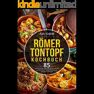 Römer Tontopf Kochbuch: 85 köstliche Rezepte für die einfache und schonende Zubereitung mit dem Tontopf (German Edition)