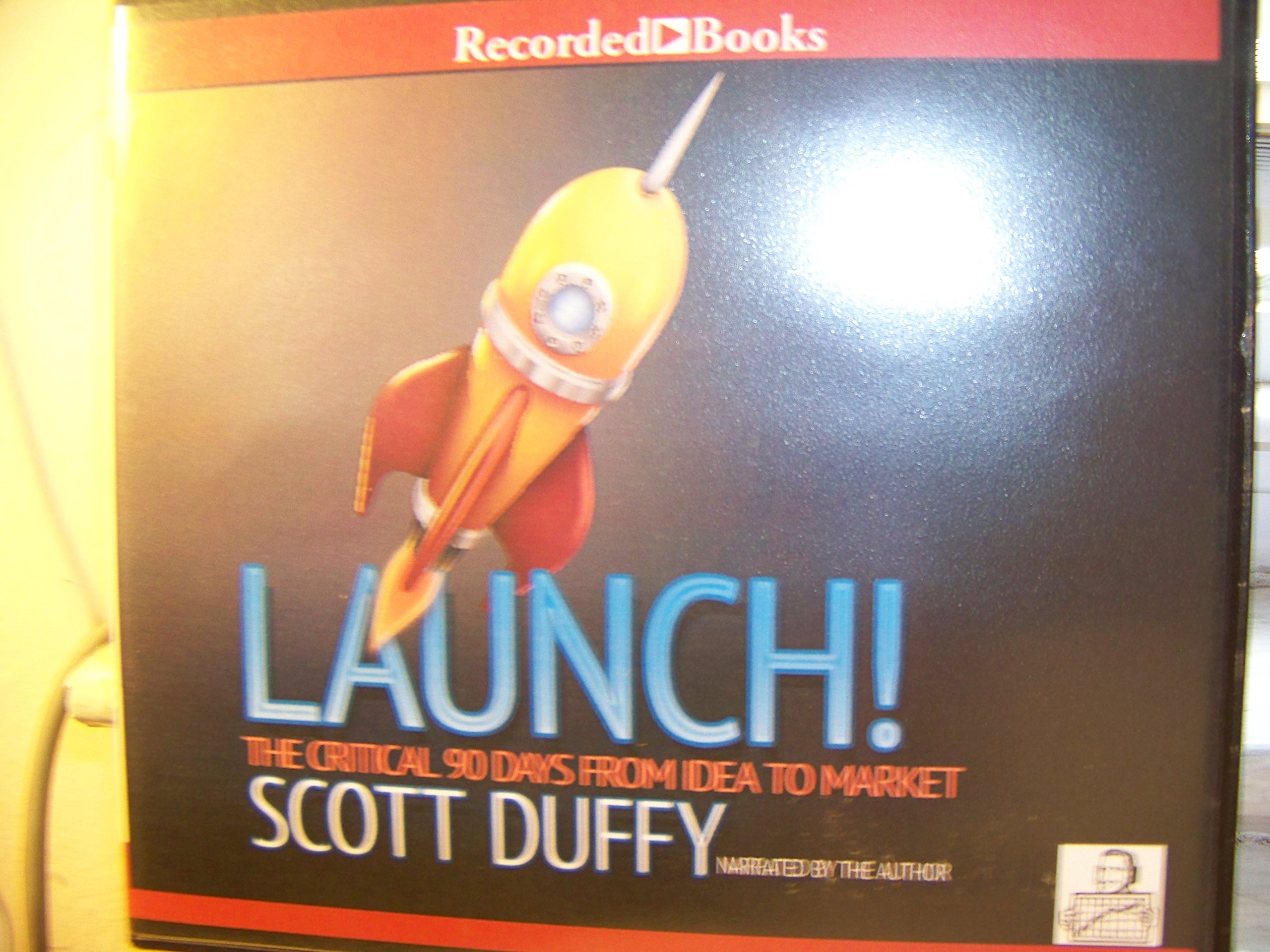 Launch!: the critical 90 days from idea to market, Scott Duffy