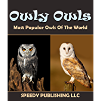 Owly Owls Most Popular Owls Of The World: Fun Facts and Pictures for Kids