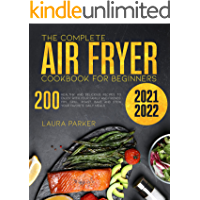 THE COMPLETE AIR FRYER COOKBOOK FOR BEGINNERS 2021-2022: 200 HEALTHY AND DELICIOUS RECIPES TO ENJOY WITH YOUR FAMILY AND…