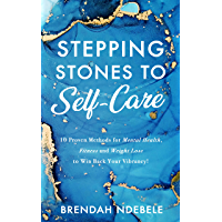 Stepping Stones to Self-Care: 10 Proven Methods for Mental Health, Fitness and Weight Loss, to Win Back Your Vibrancy!
