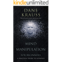 Mind Manipulation for Beginners: A Practical Guide to Hypnosis (Mind Improvement for Beginners Book 1)
