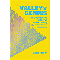 Valley of Genius: The Uncensored History of Silicon Valley (As Told by the Hackers, Founders, and Freaks Who Made It…