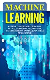 Machine Learning: Complete Beginners Guide For Neural Networks, Algorithms, Random Forests and Decision Trees Made Simple (Algorithms,markov models,data analytics Book 1) (English Edition)