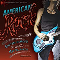American Rock: Guitar Heroes, Punks, and Metalheads (American Music Milestones)