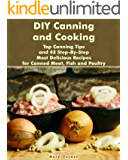 DIY Canning and Cooking:  Top Canning Tips and 43 Step-By-Step Most Delicious Recipes for Canned Meat, Fish and Poultry: (Home Canning, Canned Food, Recipes for Canned Food) (Canning,  Cooking)