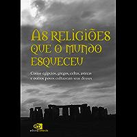Religiões que o mundo esqueceu: como egípcios, gregos, celtas, astecas, e outros povos cultuavam seus deuses, As