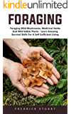 Foraging: Foraging Wild Mushrooms, Medicinal Herbs And Wild Edible Plants - Learn Amazing Survival Skills For A Self-Sufficient Living! (English Edition)