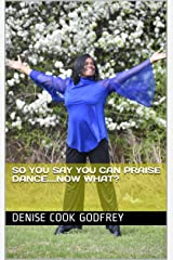 So You Say You Can Praise Dance....Now What? Kindle Edition