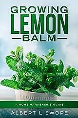 Growing Lemon Balm: A Home Gardener's Guide (Backyard Garden Herbs Book 4) Kindle Edition