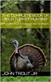 The Complete Book of Wild Turkey Hunting: A Handbook of Techniques and Strategies