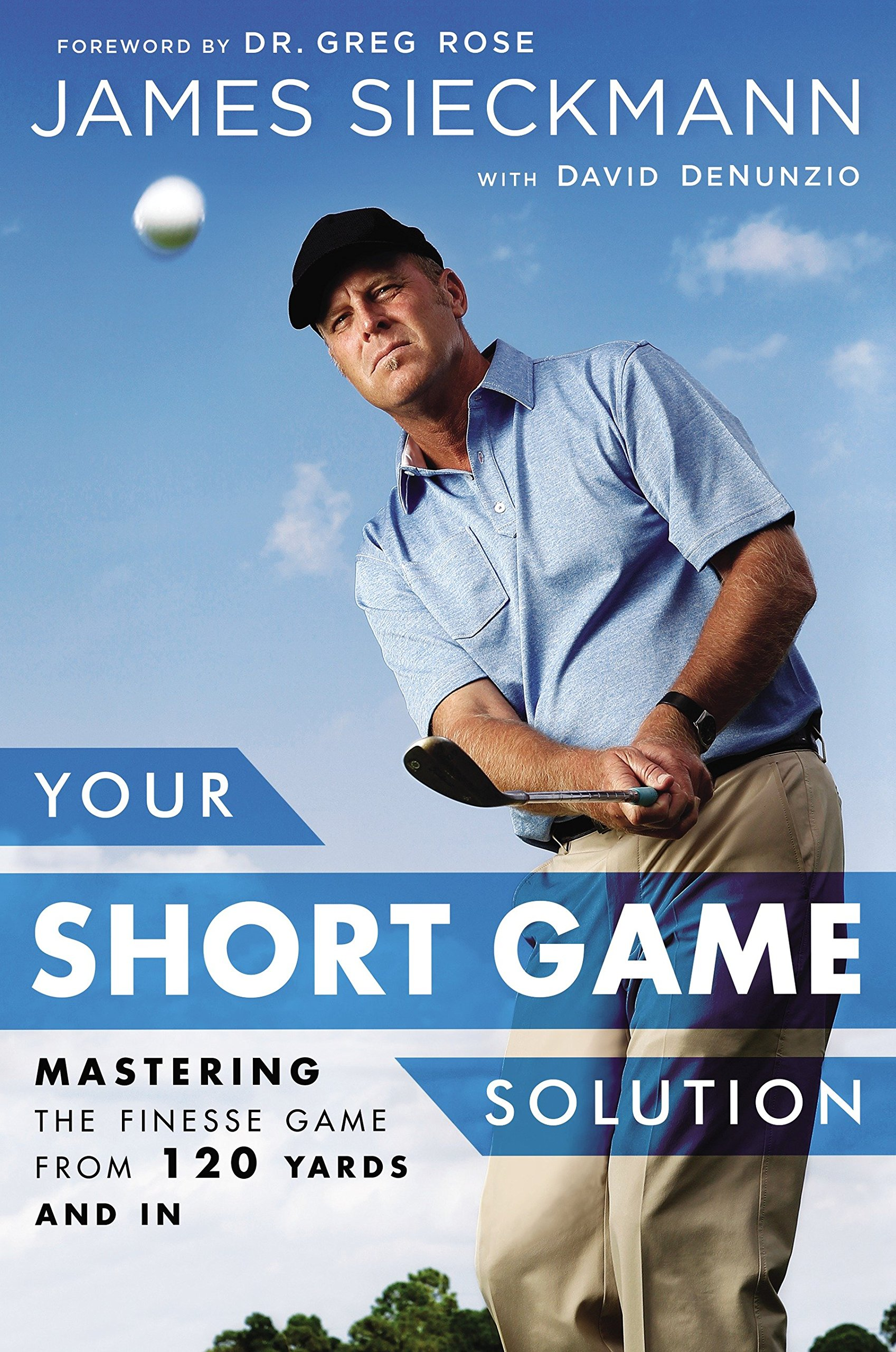 Your Short Game Solution: Mastering the Finesse Game from 120 Yards and In:  James Sieckmann, David Denunzio, Greg Rose: 9781592409068: Amazon.com: Books