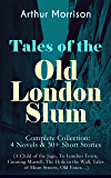 Tales of the Old London Slum – Complete Collection: 4 Novels & 30+ Short Stories (A Child of the Jago, To London Town, Cunning Murrell, The Hole in the Wall, Tales of Mean Streets, Old Essex…)