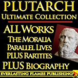 PLUTARCH LIVES, PARALLEL LIVES, ROMAN, GRECIAN LIVES AND MORALIA COMPLETE WORKS ULTIMATE COLLECTION – All Works, Essays, Morals, Questions, Lives Including Caesar and Alexander PLUS BIOGRAPHY