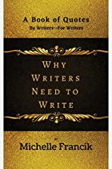 Why Writers Need to Write: A Book Of Quotes From a Writer's Point of View Kindle Edition