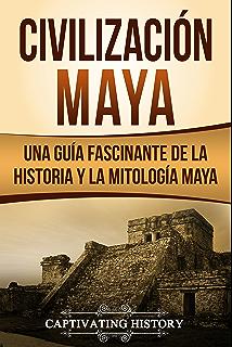 Civilización Maya: Una Guía Fascinante de la Historia y la Mitología Maya (Libro en